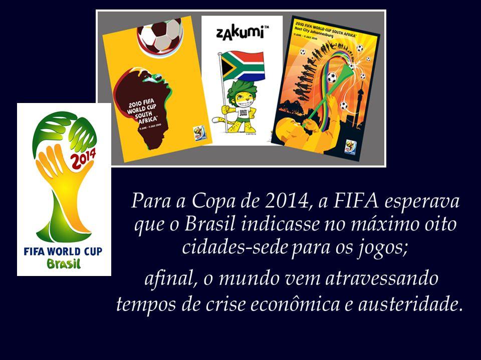 Para a Copa de 2014, a FIFA esperava que o Brasil indicasse no máximo oito cidades-sede para os jogos; afinal, o mundo vem atravessando tempos de crise econômica e austeridade.