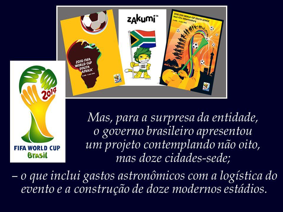 Mas, para a surpresa da entidade, o governo brasileiro apresentou um projeto contemplando não oito, mas doze cidades-sede; – o que inclui gastos astronômicos com a logística do evento e a construção de doze modernos estádios.