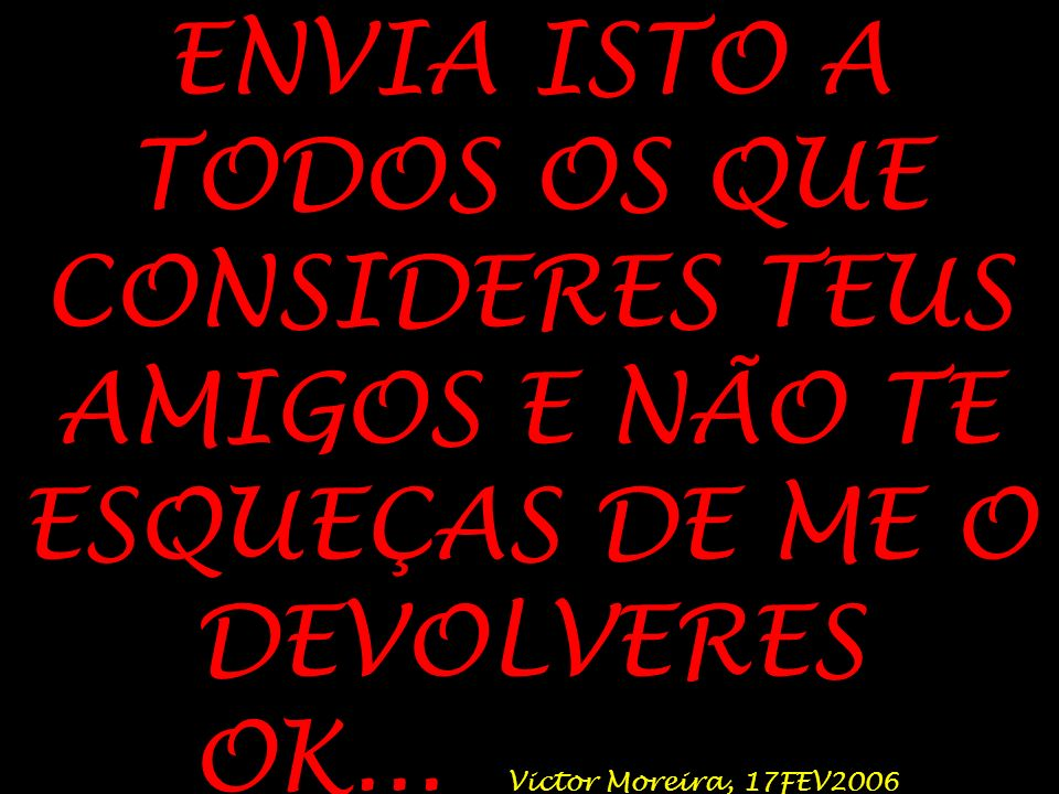 ENVIA ISTO A TODOS OS QUE CONSIDERES TEUS AMIGOS E NÃO TE ESQUEÇAS DE ME O DEVOLVERES OK...