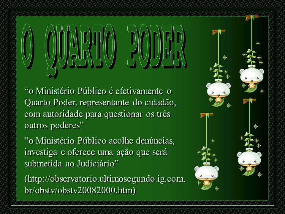 o Ministério Público é efetivamente o Quarto Poder, representante do cidadão, com autoridade para questionar os três outros poderes o Ministério Públi
