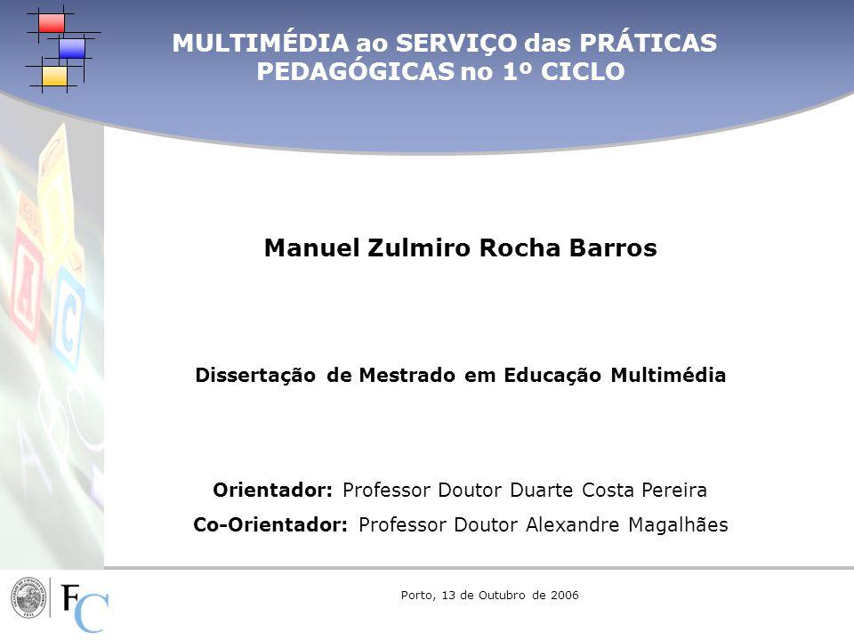 MULTIMÉDIA ao SERVIÇO das PRÁTICAS PEDAGÓGICAS no 1º CICLO Manuel Zulmiro Rocha Barros Dissertação de Mestrado em Educação Multimédia Orientador: Prof