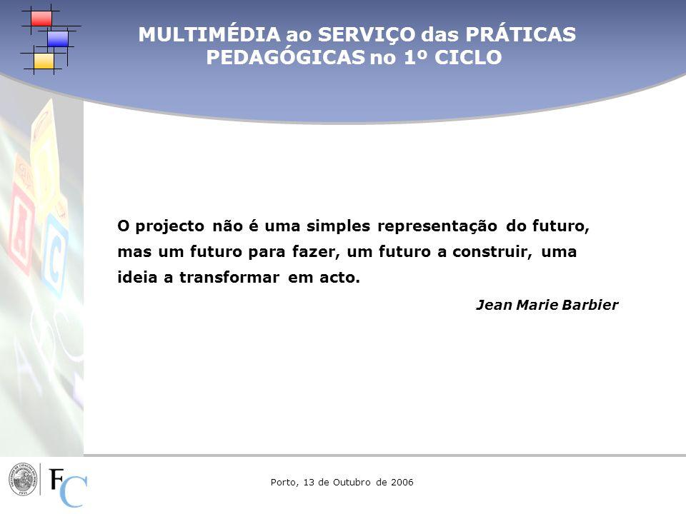 MULTIMÉDIA ao SERVIÇO das PRÁTICAS PEDAGÓGICAS no 1º CICLO O projecto não é uma simples representação do futuro, mas um futuro para fazer, um futuro a