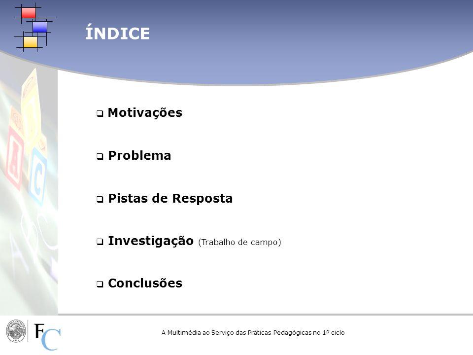 ÍNDICE A Multimédia ao Serviço das Práticas Pedagógicas no 1º ciclo Motivações Problema Pistas de Resposta Investigação (Trabalho de campo) Conclusões