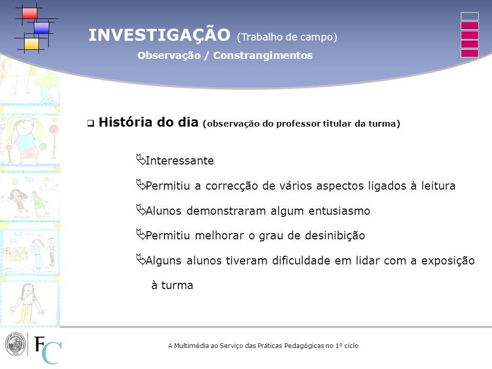 INVESTIGAÇÃO (Trabalho de campo) Observação / Constrangimentos A Multimédia ao Serviço das Práticas Pedagógicas no 1º ciclo História do dia (observaçã