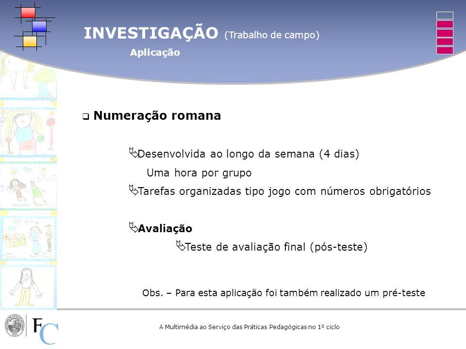 INVESTIGAÇÃO (Trabalho de campo) Aplicação A Multimédia ao Serviço das Práticas Pedagógicas no 1º ciclo Numeração romana Desenvolvida ao longo da sema