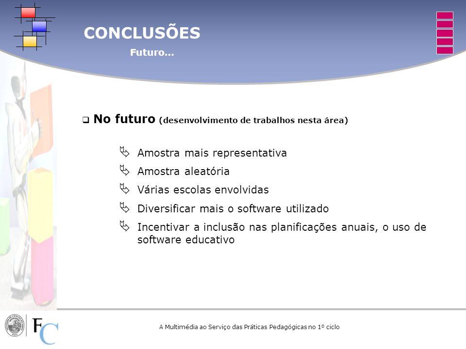 CONCLUSÕES Futuro… A Multimédia ao Serviço das Práticas Pedagógicas no 1º ciclo No futuro (desenvolvimento de trabalhos nesta área) Amostra mais repre