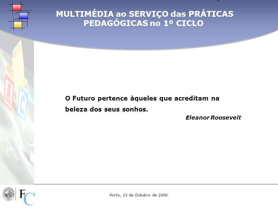 MULTIMÉDIA ao SERVIÇO das PRÁTICAS PEDAGÓGICAS no 1º CICLO OBRIGADO PELA VOSSA ATENÇÃO Porto, 13 de Outubro de 2006 O Futuro pertence àqueles que acre