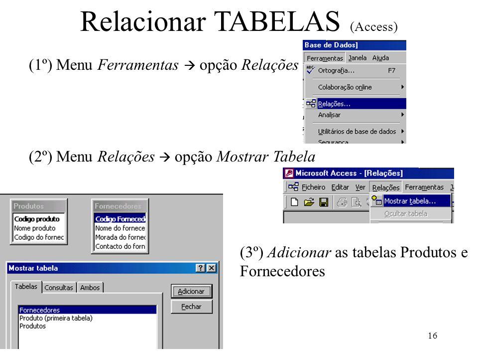 16 Relacionar TABELAS (Access) (1º) Menu Ferramentas opção Relações (2º) Menu Relações opção Mostrar Tabela (3º) Adicionar as tabelas Produtos e Forne