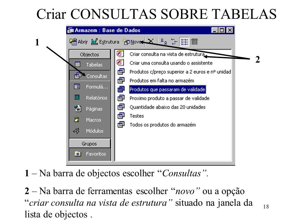 18 Criar CONSULTAS SOBRE TABELAS 1 – Na barra de objectos escolher Consultas. 2 – Na barra de ferramentas escolher novo ou a opçãocriar consulta na vi
