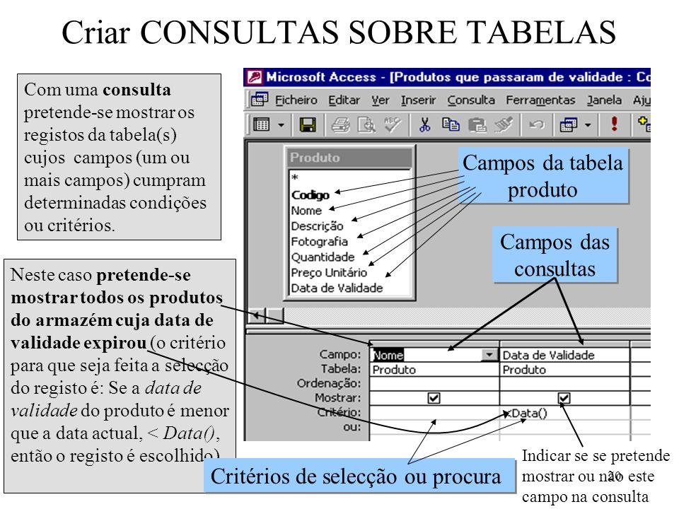 20 Criar CONSULTAS SOBRE TABELAS Com uma consulta pretende-se mostrar os registos da tabela(s) cujos campos (um ou mais campos) cumpram determinadas c