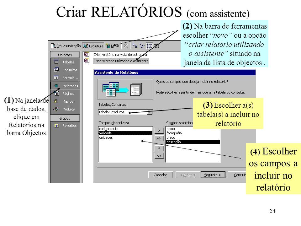 24 Criar RELATÓRIOS (com assistente) (1) Na janela de base de dados, clique em Relatórios na barra Objectos (3) Escolher a(s) tabela(s) a incluir no r