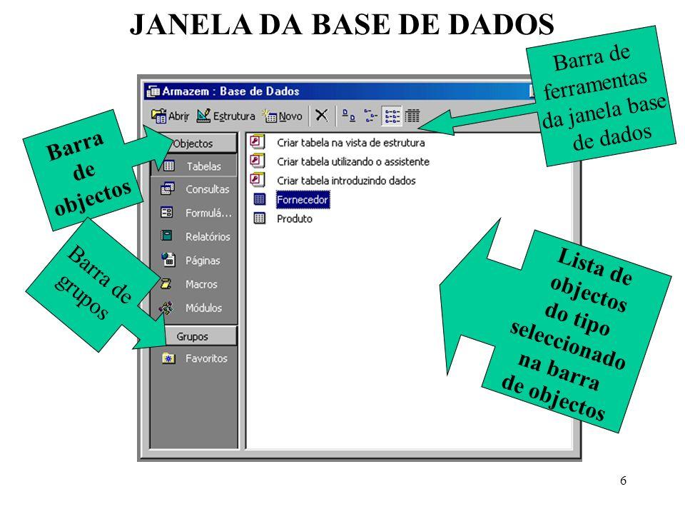 6 JANELA DA BASE DE DADOS Barra de objectos Barra de ferramentas da janela base de dados Lista de objectos do tipo seleccionado na barra de objectos B