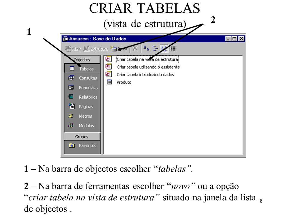 8 CRIAR TABELAS (vista de estrutura) 2 1 1 – Na barra de objectos escolher tabelas. 2 – Na barra de ferramentas escolher novo ou a opçãocriar tabela n