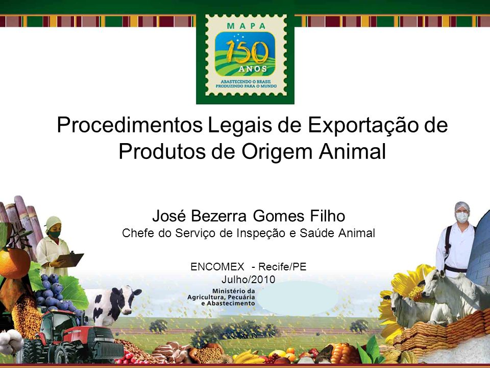 Procedimentos Legais de Exportação de Produtos de Origem Animal José Bezerra Gomes Filho Chefe do Serviço de Inspeção e Saúde Animal ENCOMEX - Recife/