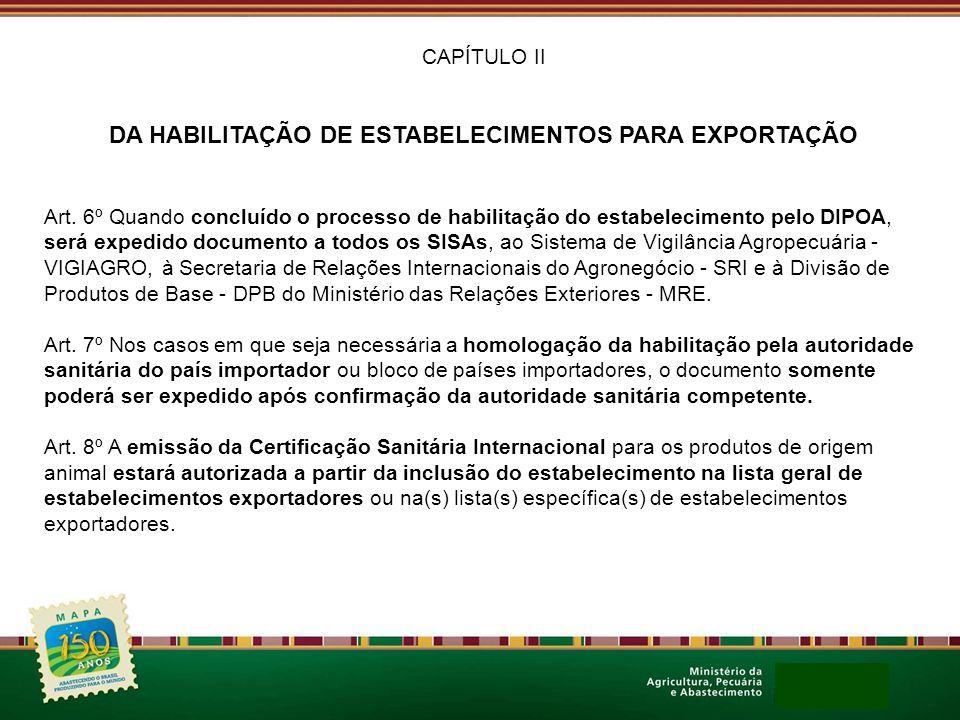 CAPÍTULO II DA HABILITAÇÃO DE ESTABELECIMENTOS PARA EXPORTAÇÃO Art. 6º Quando concluído o processo de habilitação do estabelecimento pelo DIPOA, será
