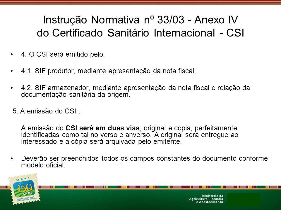 Instrução Normativa nº 33/03 - Anexo IV do Certificado Sanitário Internacional - CSI 4. O CSI será emitido pelo: 4.1. SIF produtor, mediante apresenta