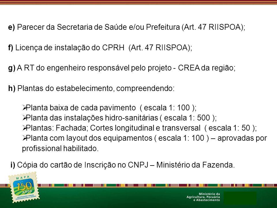 e) Parecer da Secretaria de Saúde e/ou Prefeitura (Art. 47 RIISPOA); f) Licença de instalação do CPRH (Art. 47 RIISPOA); g) A RT do engenheiro respons