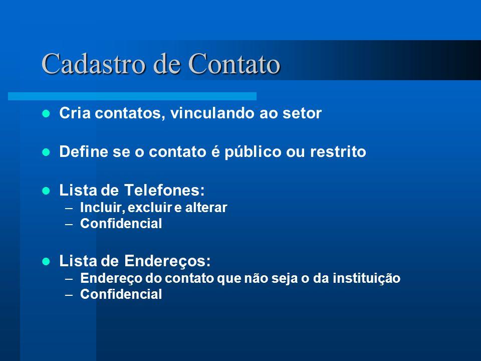 Cadastro de Contato Cria contatos, vinculando ao setor Define se o contato é público ou restrito Lista de Telefones: –Incluir, excluir e alterar –Confidencial Lista de Endereços: –Endereço do contato que não seja o da instituição –Confidencial