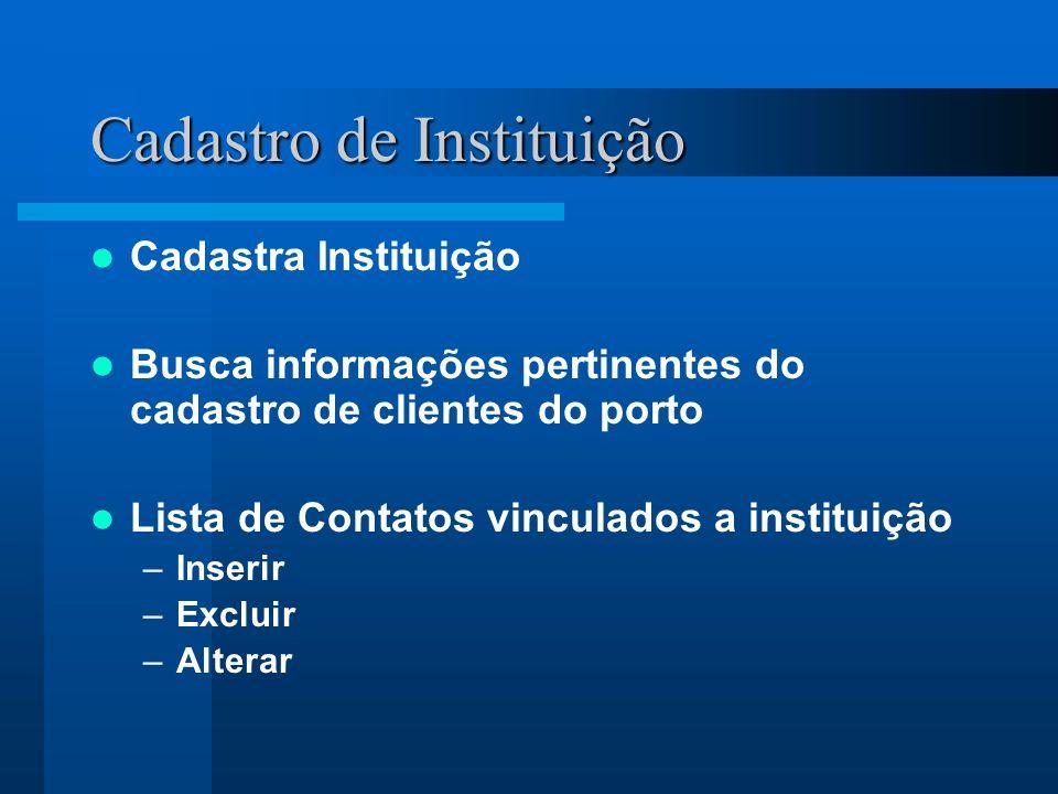 Cadastro de Instituição Cadastra Instituição Busca informações pertinentes do cadastro de clientes do porto Lista de Contatos vinculados a instituição –Inserir –Excluir –Alterar