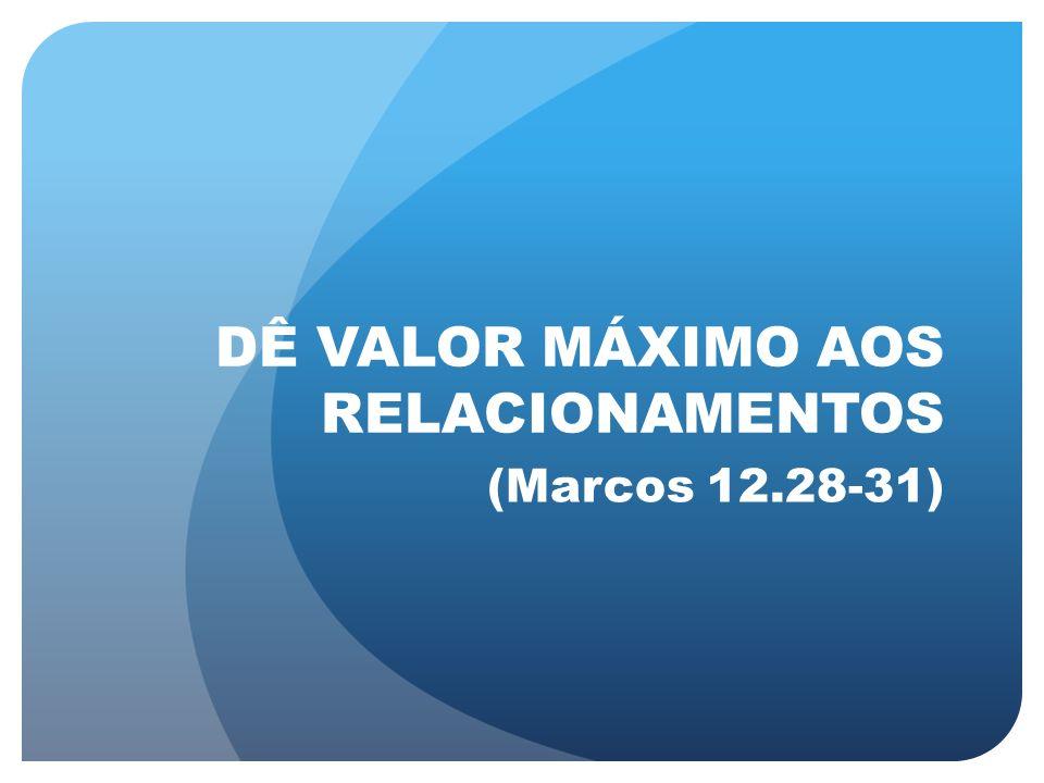 DÊ VALOR MÁXIMO AOS RELACIONAMENTOS (Marcos 12.28-31)