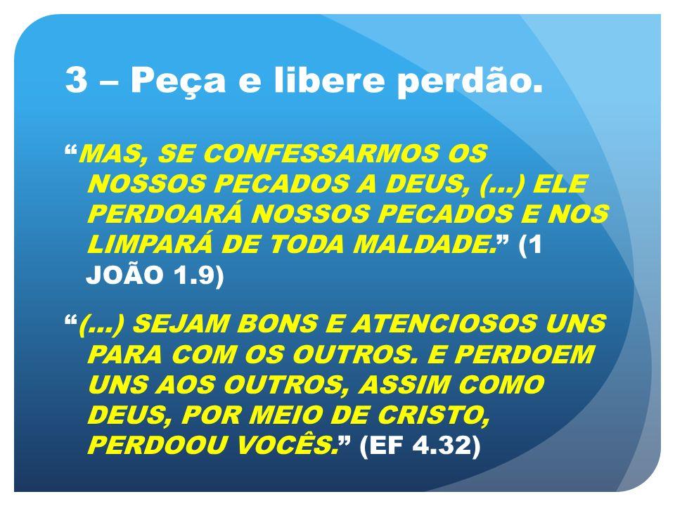 3 – Peça e libere perdão. MAS, SE CONFESSARMOS OS NOSSOS PECADOS A DEUS, (...) ELE PERDOARÁ NOSSOS PECADOS E NOS LIMPARÁ DE TODA MALDADE. (1 JOÃO 1.9)
