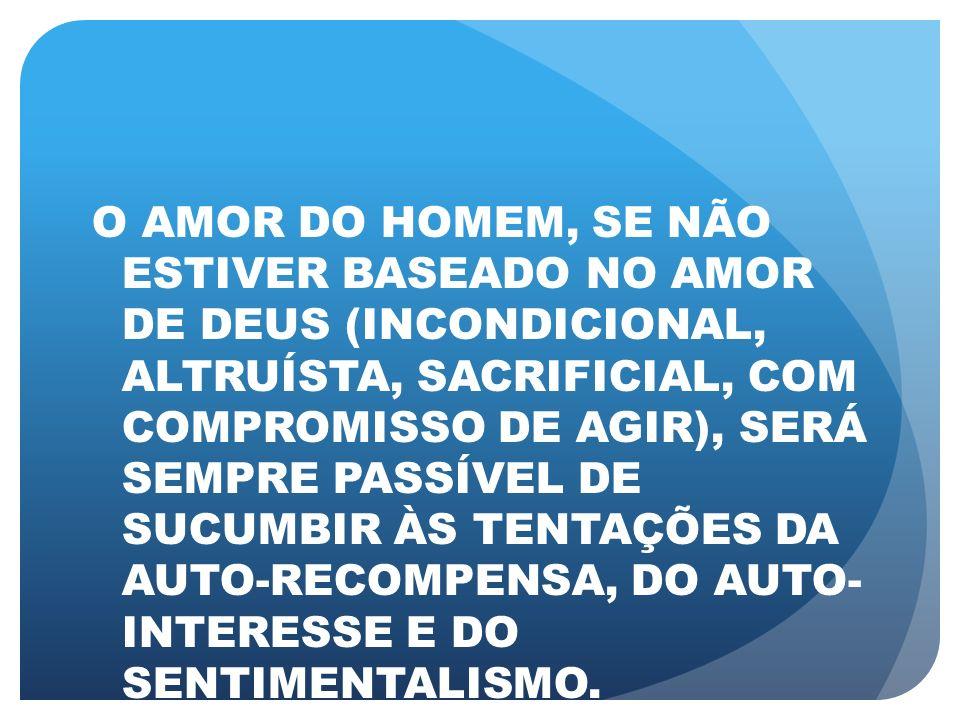 O AMOR DO HOMEM, SE NÃO ESTIVER BASEADO NO AMOR DE DEUS (INCONDICIONAL, ALTRUÍSTA, SACRIFICIAL, COM COMPROMISSO DE AGIR), SERÁ SEMPRE PASSÍVEL DE SUCU