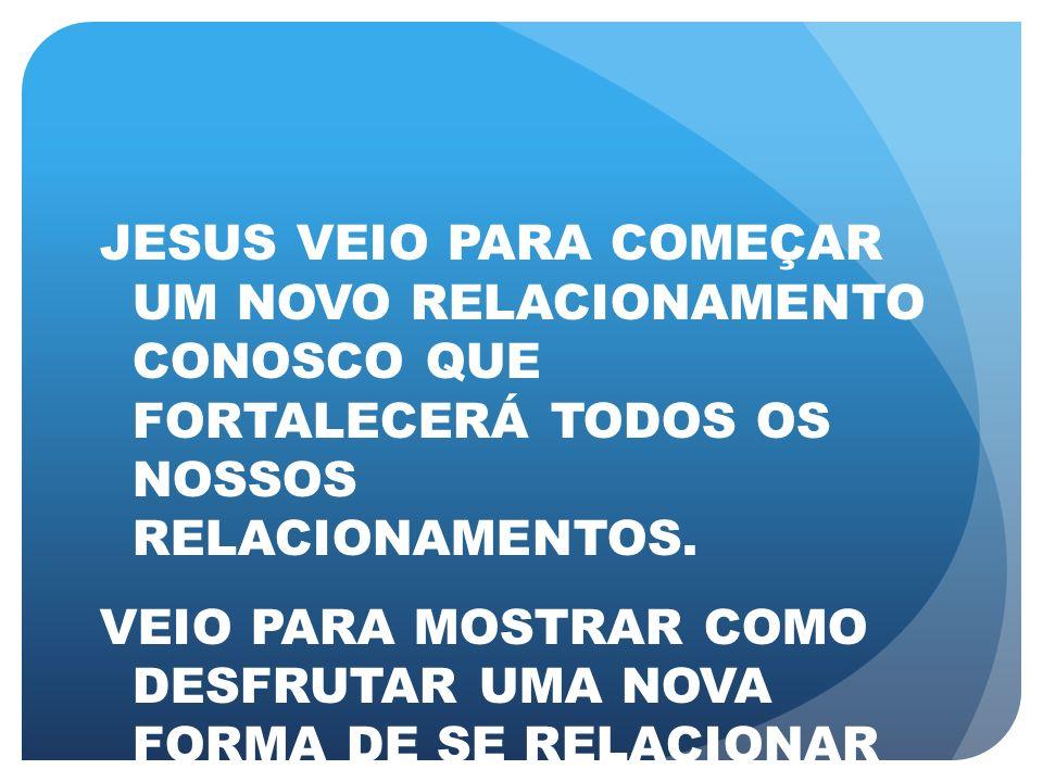 JESUS VEIO PARA COMEÇAR UM NOVO RELACIONAMENTO CONOSCO QUE FORTALECERÁ TODOS OS NOSSOS RELACIONAMENTOS. VEIO PARA MOSTRAR COMO DESFRUTAR UMA NOVA FORM