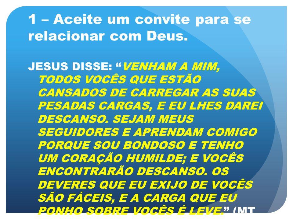 1 – Aceite um convite para se relacionar com Deus. JESUS DISSE: VENHAM A MIM, TODOS VOCÊS QUE ESTÃO CANSADOS DE CARREGAR AS SUAS PESADAS CARGAS, E EU