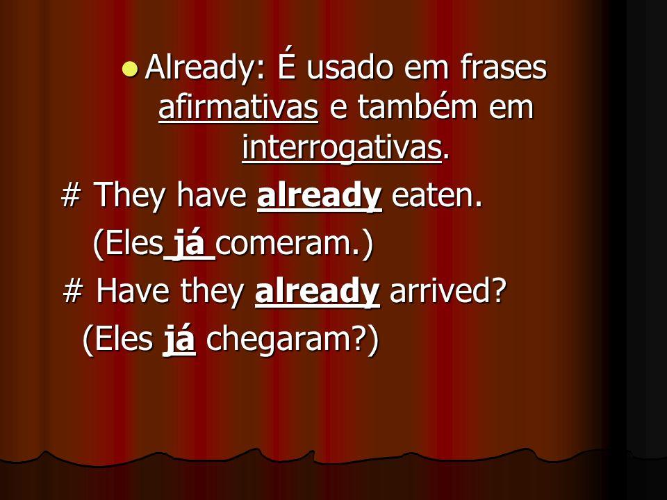 Already: É usado em frases afirmativas e também em interrogativas. Already: É usado em frases afirmativas e também em interrogativas. # They have alre