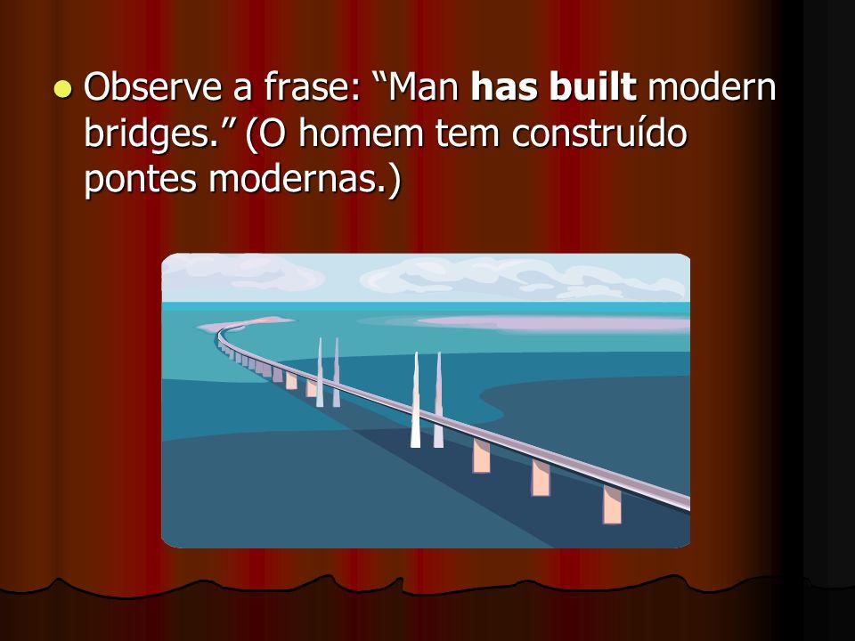 Observe a frase: Man has built modern bridges. (O homem tem construído pontes modernas.) Observe a frase: Man has built modern bridges. (O homem tem c