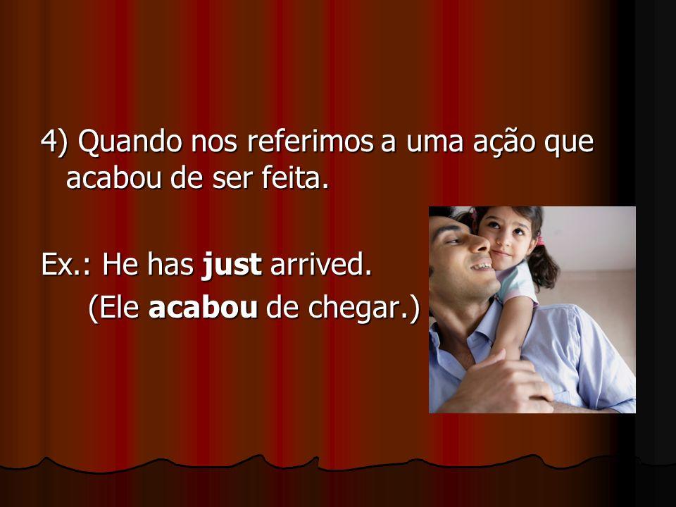 4) Quando nos referimos a uma ação que acabou de ser feita. Ex.: He has just arrived. (Ele acabou de chegar.) (Ele acabou de chegar.)