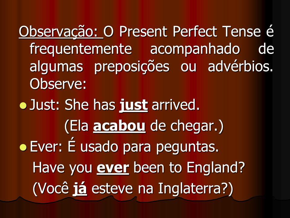 Observação: O Present Perfect Tense é frequentemente acompanhado de algumas preposições ou advérbios. Observe: Just: She has just arrived. Just: She h