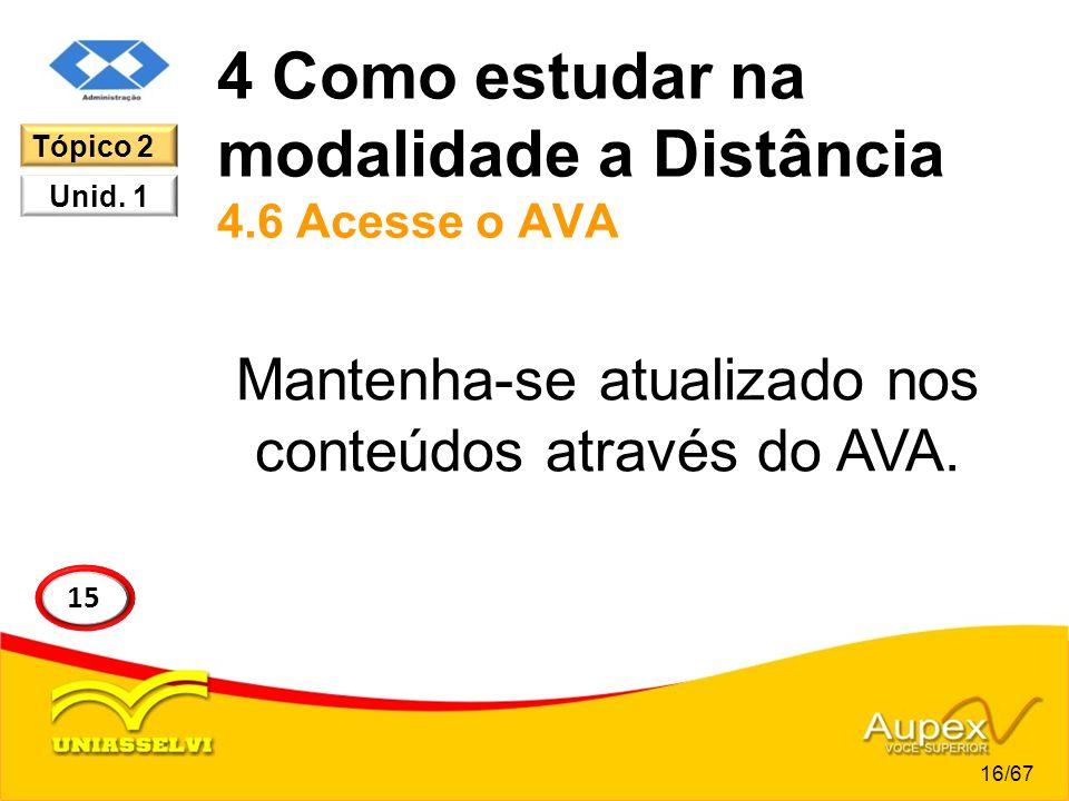 4 Como estudar na modalidade a Distância 4.6 Acesse o AVA Mantenha-se atualizado nos conteúdos através do AVA. 16/67 15 Tópico 2 Unid. 1