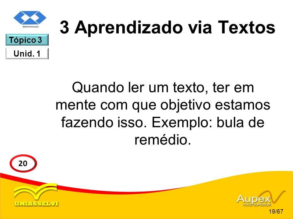 3 Aprendizado via Textos Quando ler um texto, ter em mente com que objetivo estamos fazendo isso. Exemplo: bula de remédio. 19/67 20 Tópico 3 Unid. 1