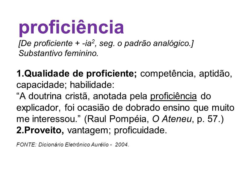 1.Qualidade de proficiente; competência, aptidão, capacidade; habilidade: A doutrina cristã, anotada pela proficiência do explicador, foi ocasião de d
