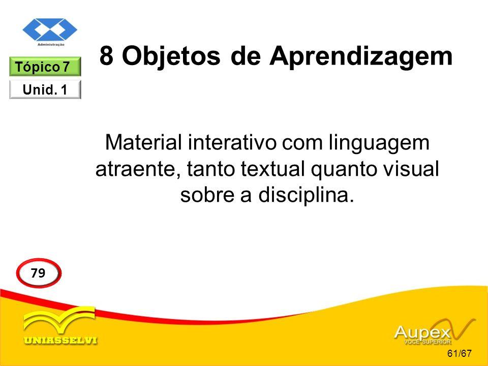 8 Objetos de Aprendizagem Material interativo com linguagem atraente, tanto textual quanto visual sobre a disciplina. Tópico 7 Unid. 1 61/67 79