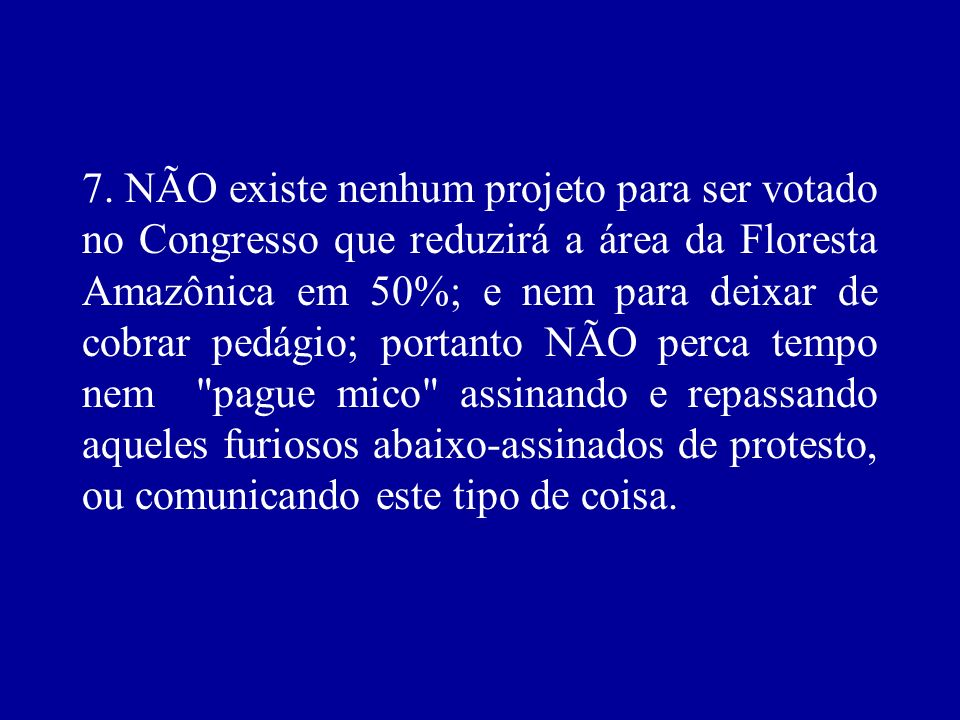 7. NÃO existe nenhum projeto para ser votado no Congresso que reduzirá a área da Floresta Amazônica em 50%; e nem para deixar de cobrar pedágio; porta