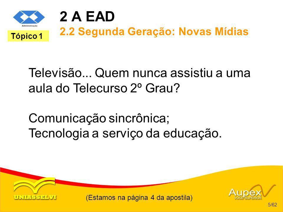 2 A EAD 2.2 Segunda Geração: Novas Mídias Televisão... Quem nunca assistiu a uma aula do Telecurso 2º Grau? Comunicação sincrônica; Tecnologia a servi
