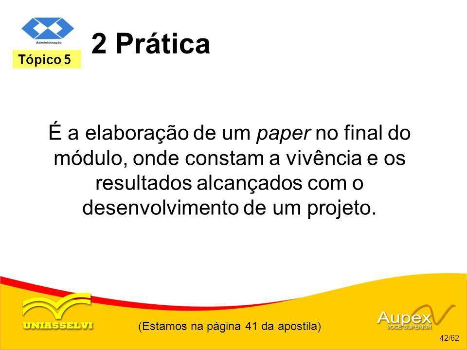 (Estamos na página 41 da apostila) 42/62 Tópico 5 2 Prática É a elaboração de um paper no final do módulo, onde constam a vivência e os resultados alc