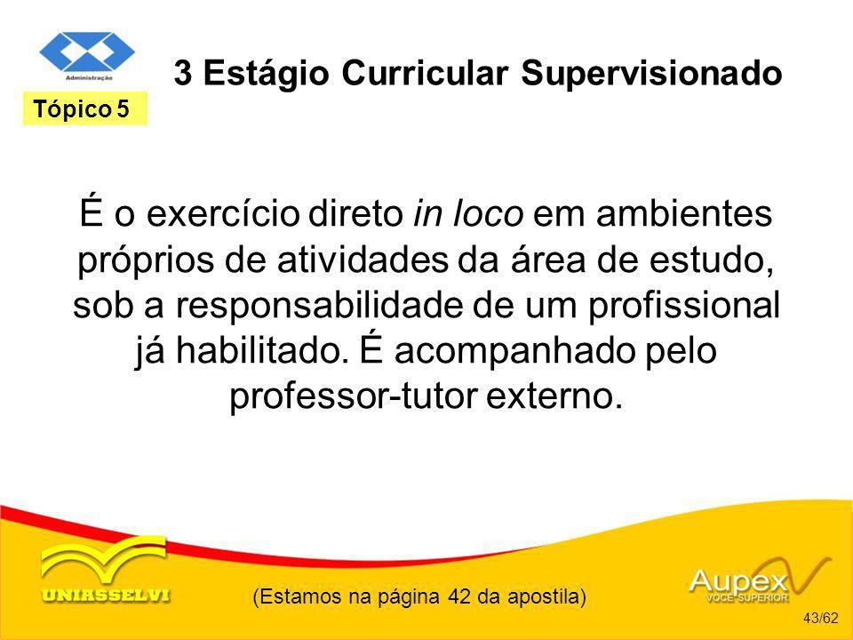 (Estamos na página 42 da apostila) 43/62 Tópico 5 3 Estágio Curricular Supervisionado É o exercício direto in loco em ambientes próprios de atividades