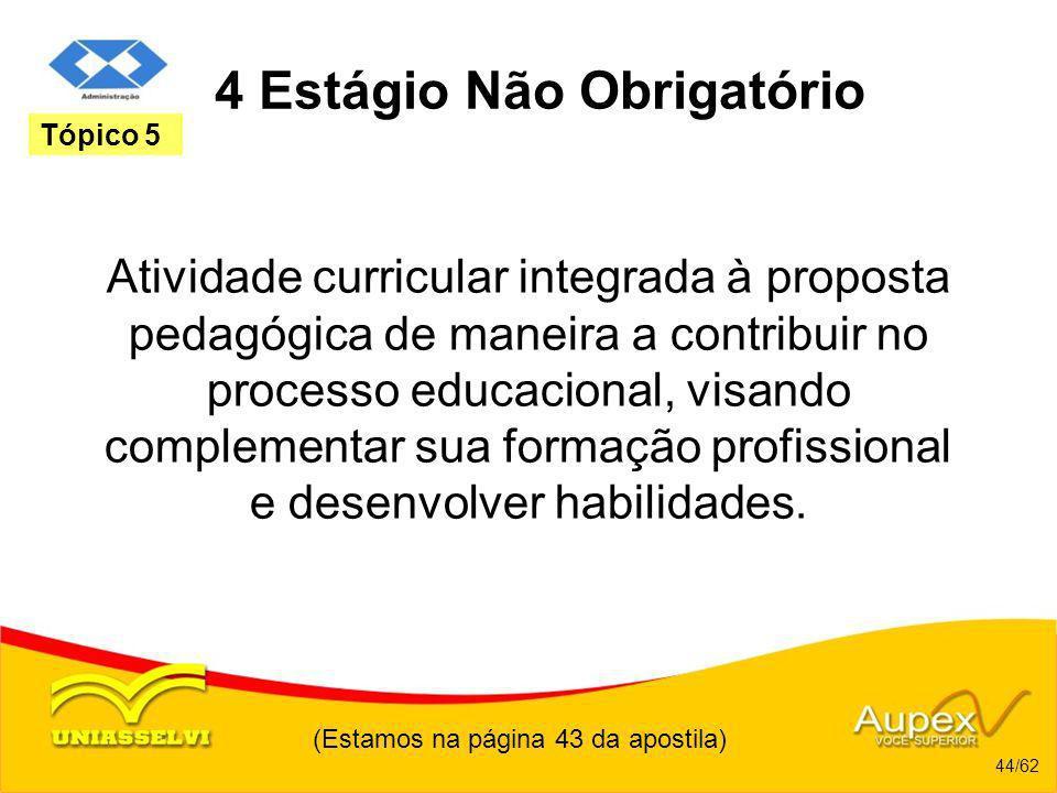 (Estamos na página 43 da apostila) 44/62 Tópico 5 4 Estágio Não Obrigatório Atividade curricular integrada à proposta pedagógica de maneira a contribu