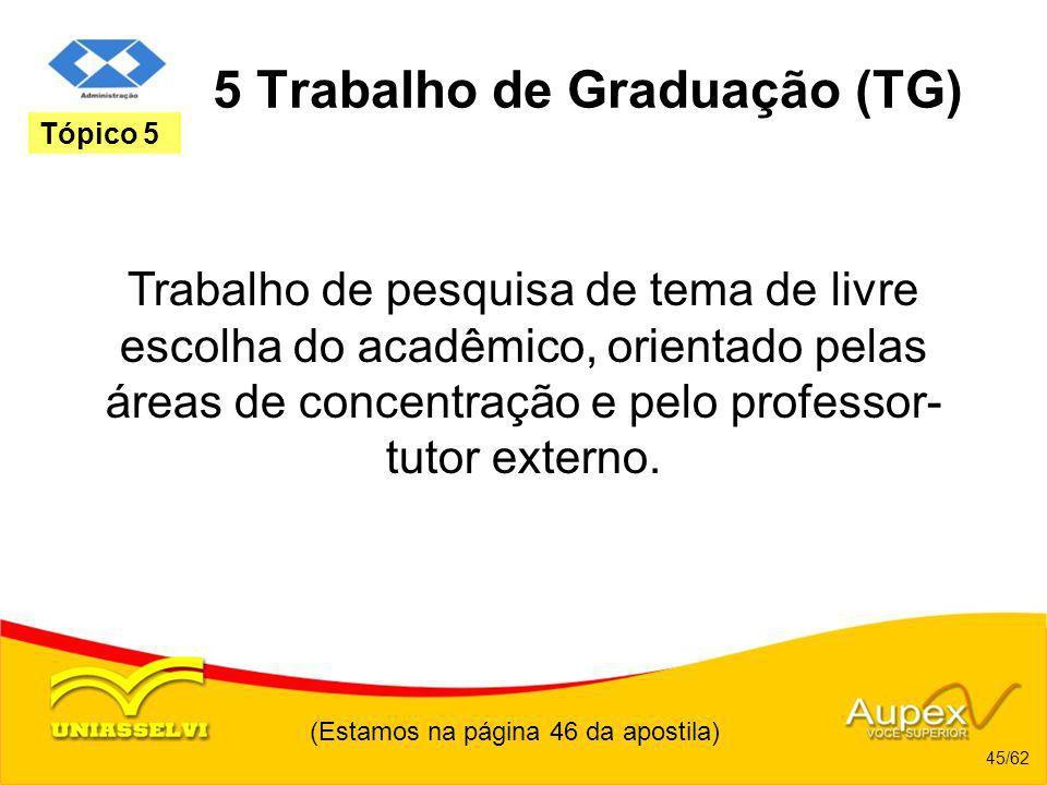 (Estamos na página 46 da apostila) 45/62 Tópico 5 5 Trabalho de Graduação (TG) Trabalho de pesquisa de tema de livre escolha do acadêmico, orientado p