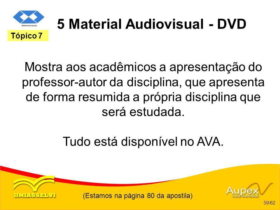 (Estamos na página 80 da apostila) 59/62 Tópico 7 5 Material Audiovisual - DVD Mostra aos acadêmicos a apresentação do professor-autor da disciplina,