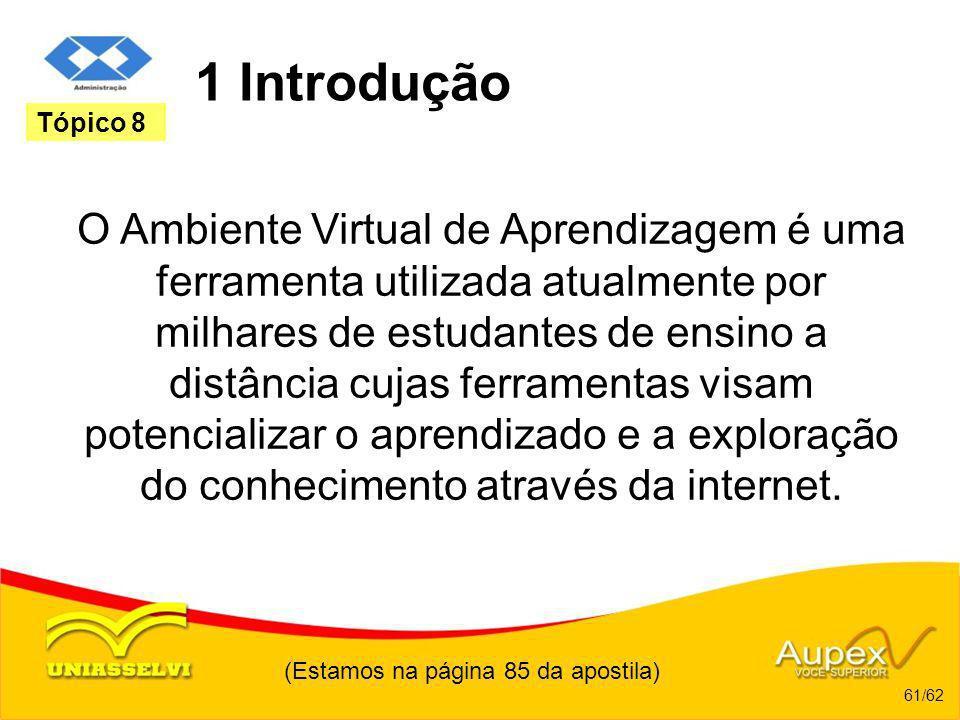 (Estamos na página 85 da apostila) 61/62 Tópico 8 1 Introdução O Ambiente Virtual de Aprendizagem é uma ferramenta utilizada atualmente por milhares d
