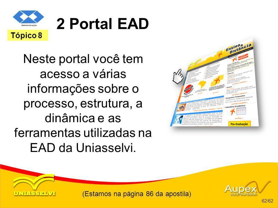 (Estamos na página 86 da apostila) 62/62 Tópico 8 2 Portal EAD Neste portal você tem acesso a várias informações sobre o processo, estrutura, a dinâmi