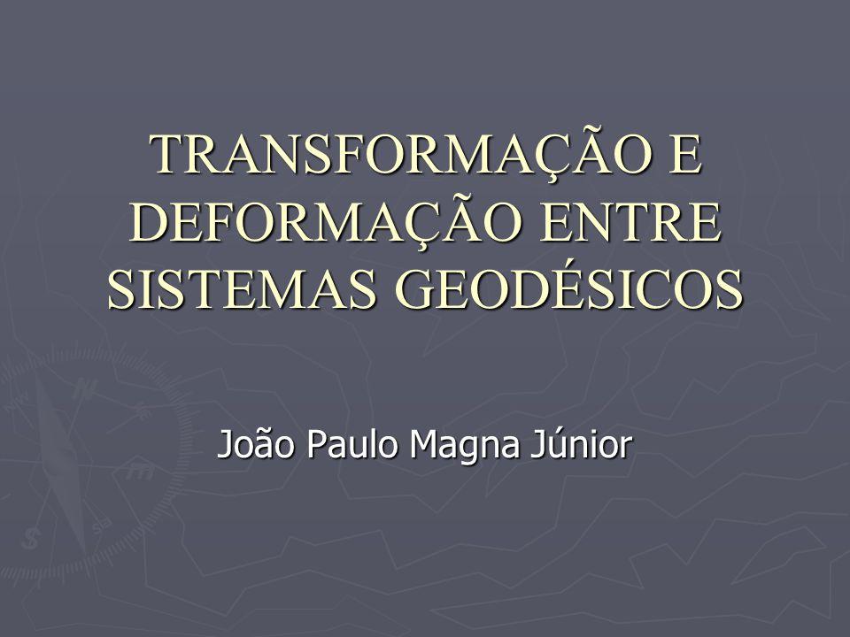 TRANSFORMAÇÃO E DEFORMAÇÃO ENTRE SISTEMAS GEODÉSICOS João Paulo Magna Júnior