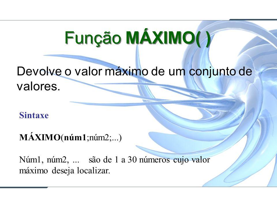 Função MÁXIMO( ) Devolve o valor máximo de um conjunto de valores. Sintaxe MÁXIMO(núm1;núm2;...) Núm1, núm2,... são de 1 a 30 números cujo valor máxim