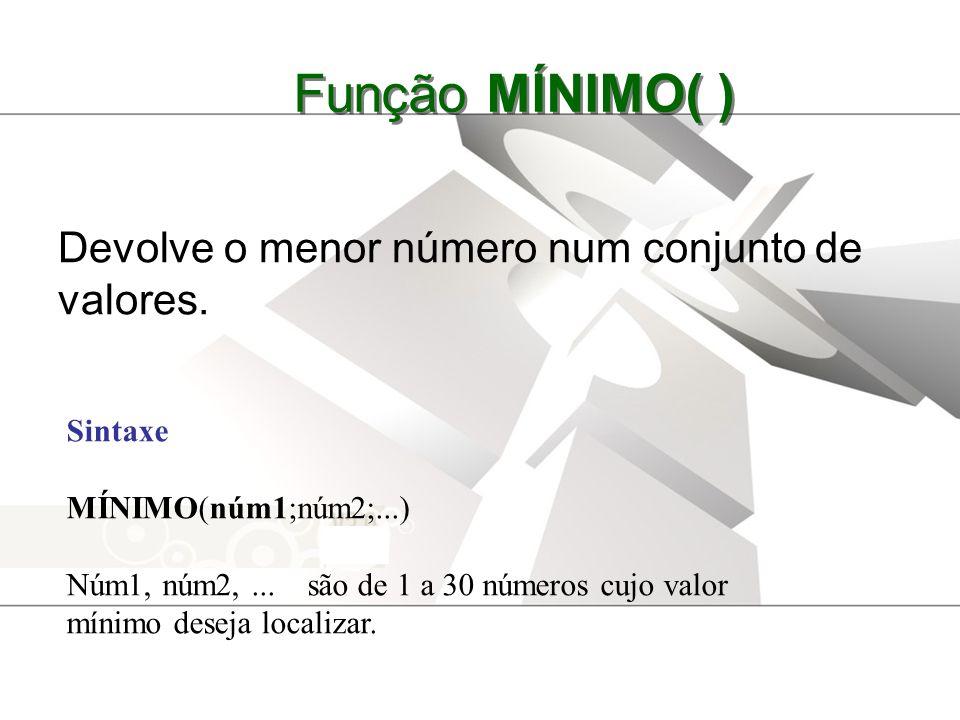 Função MÍNIMO( ) Devolve o menor número num conjunto de valores. Sintaxe MÍNIMO(núm1;núm2;...) Núm1, núm2,... são de 1 a 30 números cujo valor mínimo
