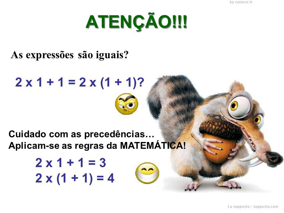 As expressões são iguais? 2 x 1 + 1 = 2 x (1 + 1)? ATENÇÃO!!! 2 x 1 + 1 = 3 2 x (1 + 1) = 4 Cuidado com as precedências… Aplicam-se as regras da MATEM