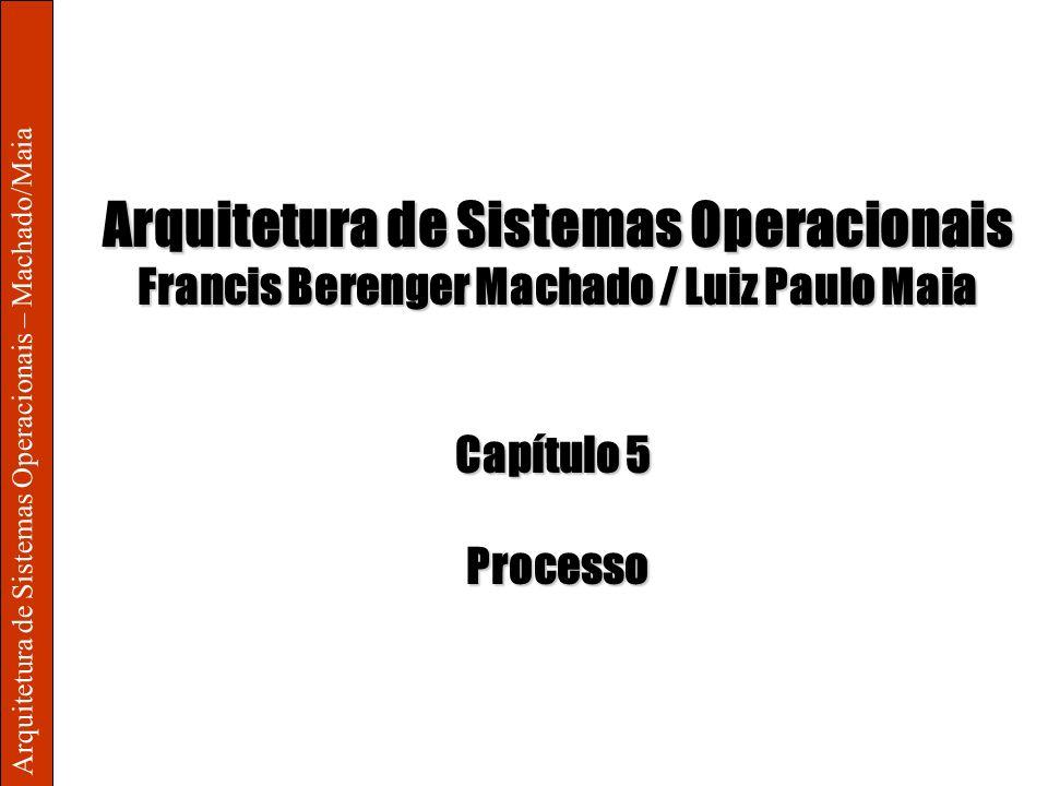 Arquitetura de Sistemas Operacionais – Machado/Maia Arquitetura de Sistemas Operacionais Francis Berenger Machado / Luiz Paulo Maia Capítulo 5 Process